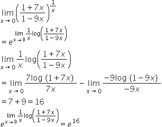 limit as x rightwards arrow 0 of open parentheses fraction numerator 1 plus 7 x over denominator 1 minus 9 x end fraction close parentheses to the power of 1 over x end exponent equals e to the power of limit as x rightwards arrow 0 of 1 over x log open parentheses fraction numerator 1 plus 7 x over denominator 1 minus 9 x end fraction close parentheses end exponent limit as x rightwards arrow 0 of 1 over x log open parentheses fraction numerator 1 plus 7 x over denominator 1 minus 9 x end fraction close parentheses equals limit as x rightwards arrow 0 of fraction numerator 7 log left parenthesis 1 plus 7 x right parenthesis over denominator 7 x end fraction minus limit as x rightwards arrow 0 of fraction numerator negative 9 log left parenthesis 1 minus 9 x right parenthesis over denominator negative 9 x end fraction equals 7 plus 9 equals 16 e to the power of limit as x rightwards arrow 0 of 1 over x log open parentheses fraction numerator 1 plus 7 x over denominator 1 minus 9 x end fraction close parentheses end exponent equals e to the power of 16