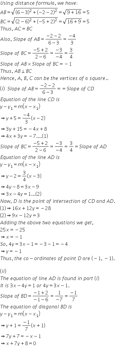 U sin g space d i s tan c e space f o r m u l a comma space w e space h a v e : A B equals square root of open parentheses 6 minus 3 close parentheses squared plus open parentheses minus 2 minus 2 close parentheses squared end root equals square root of 9 plus 16 end root equals 5 B C equals square root of open parentheses 2 minus 6 close parentheses squared plus open parentheses minus 5 plus 2 close parentheses squared end root equals square root of 16 plus 9 end root equals 5 T h u s comma space A C equals B C A l s o comma space S l o p e space o f space A B equals fraction numerator minus 2 minus 2 over denominator 6 minus 3 end fraction equals fraction numerator minus 4 over denominator 3 end fraction S l o p e space o f space B C equals fraction numerator minus 5 plus 2 over denominator 2 minus 6 end fraction equals fraction numerator minus 3 over denominator minus 4 end fraction equals 3 over 4 S l o p e space o f space A B cross times S l o p e space o f space B C equals minus 1 T h u s comma space A B perpendicular B C H e n c e comma space A comma space B comma space C space c a n space b e space t h e space v e r t i c e s space o f space a space s q u a r e.. open parentheses i close parentheses space space S l o p e space o f space A B equals fraction numerator minus 2 minus 2 over denominator 6 minus 3 end fraction equals equals S l o p e space o f space C D E q u a t i o n space o f space t h e space l i n e space C D space i s y minus y subscript 1 equals m open parentheses x minus x subscript 1 close parentheses rightwards double arrow y plus 5 equals fraction numerator minus 4 over denominator 3 end fraction open parentheses x minus 2 close parentheses rightwards double arrow 3 y plus 15 equals minus 4 x plus 8 rightwards double arrow 4 x plus 3 y equals minus 7.... left parenthesis 1 right parenthesis S l o p e space o f space B C equals fraction numerator minus 5 plus 2 over denominator 2 minus 6 end fraction equals fraction numerator minus 3 ove