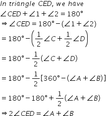 begin mathsize 14px style I n space t r i a n g l e space C E D comma space w e space h a v e angle C E D plus angle 1 plus angle 2 equals 180 degree rightwards double arrow angle C E D equals 180 degree minus left parenthesis angle 1 plus angle 2 right parenthesis equals 180 degree minus open parentheses 1 half angle C plus 1 half angle D close parentheses equals 180 degree minus 1 half open parentheses angle C plus angle D close parentheses equals 180 degree minus 1 half open square brackets 360 degree minus open parentheses angle A plus angle B close parentheses close square brackets equals 180 degree minus 180 degree plus 1 half open parentheses angle A plus angle B close parentheses rightwards double arrow 2 angle C E D equals angle A plus angle B end style