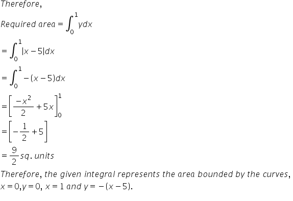 T h e r e f o r e comma space R e q u i r e d space a r e a equals integral subscript 0 superscript 1 y d x equals integral subscript 0 superscript 1 open vertical bar x minus 5 close vertical bar d x equals integral subscript 0 superscript 1 minus open parentheses x minus 5 close parentheses d x equals open square brackets fraction numerator minus x squared over denominator 2 end fraction plus 5 x close square brackets subscript 0 superscript 1 equals open square brackets minus 1 half plus 5 close square brackets equals 9 over 2 s q. space u n i t s T h e r e f o r e comma space t h e space g i v e n space i n t e g r a l space r e p r e s e n t s space t h e space a r e a space b o u n d e d space b y space t h e space c u r v e s comma space x equals 0 comma y equals 0 comma space x equals 1 space a n d space y equals minus open parentheses x minus 5 close parentheses.