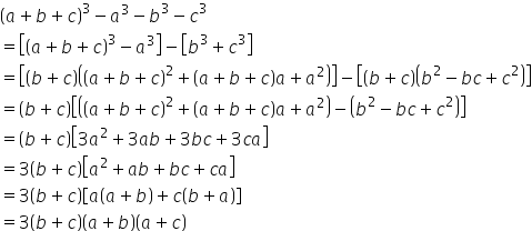 open parentheses a plus b plus c close parentheses cubed minus a cubed minus b cubed minus c cubed equals open square brackets open parentheses a plus b plus c close parentheses cubed minus a cubed close square brackets minus open square brackets b cubed plus c cubed close square brackets equals open square brackets open parentheses b plus c close parentheses open parentheses open parentheses a plus b plus c close parentheses squared plus open parentheses a plus b plus c close parentheses a plus a squared close parentheses close square brackets minus open square brackets open parentheses b plus c close parentheses open parentheses b squared minus b c plus c squared close parentheses close square brackets equals open parentheses b plus c close parentheses open square brackets open parentheses open parentheses a plus b plus c close parentheses squared plus open parentheses a plus b plus c close parentheses a plus a squared close parentheses minus open parentheses b squared minus b c plus c squared close parentheses close square brackets equals open parentheses b plus c close parentheses open square brackets 3 a squared plus 3 a b plus 3 b c plus 3 c a close square brackets equals 3 open parentheses b plus c close parentheses open square brackets a squared plus a b plus b c plus c a close square brackets equals 3 open parentheses b plus c close parentheses open square brackets a open parentheses a plus b close parentheses plus c open parentheses b plus a close parentheses close square brackets equals 3 open parentheses b plus c close parentheses open parentheses a plus b close parentheses open parentheses a plus c close parentheses
