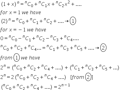 left parenthesis 1 plus x right parenthesis to the power of n equals C presuperscript n subscript 0 plus C presuperscript n subscript 1 x plus C presuperscript n subscript 2 x squared plus.... f o r space x equals 1 space w e space h a v e left parenthesis 2 right parenthesis to the power of n equals C presuperscript n subscript 0 plus C presuperscript n subscript 1 plus C presuperscript n subscript 2 plus.... rightwards arrow circle enclose 1 f o r space x equals negative 1 space w e space h a v e 0 equals C presuperscript n subscript 0 minus C presuperscript n subscript 1 plus C presuperscript n subscript 2 minus C presuperscript n subscript 3 plus C presuperscript n subscript 4.... C presuperscript n subscript 0 plus C presuperscript n subscript 2 plus C presuperscript n subscript 4... equals C presuperscript n subscript 1 plus C presuperscript n subscript 3 plus C presuperscript n subscript 5 plus.... rightwards arrow circle enclose 2 f r o m space circle enclose 1 space w e space h a v e 2 to the power of n equals left parenthesis C presuperscript n subscript 0 plus C presuperscript n subscript 2 plus C presuperscript n subscript 4 plus.... right parenthesis plus left parenthesis C presuperscript n subscript 1 plus C presuperscript n subscript 3 plus C presuperscript n subscript 5 plus... right parenthesis 2 to the power of n equals 2 left parenthesis C presuperscript n subscript 0 plus C presuperscript n subscript 2 plus C presuperscript n subscript 4 plus.... right parenthesis space space space left square bracket f r o m space circle enclose 2 right square bracket left parenthesis C presuperscript n subscript 0 plus C presuperscript n subscript 2 plus C presuperscript n subscript 4 plus.... right parenthesis equals 2 to the power of n minus 1 end exponent