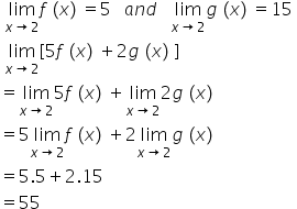 space limit as x rightwards arrow 2 of f left parenthesis x right parenthesis equals 5 space space space a n d space space space limit as x rightwards arrow 2 of g left parenthesis x right parenthesis equals 15 space space limit as x rightwards arrow 2 of left square bracket 5 f left parenthesis x right parenthesis plus 2 g left parenthesis x right parenthesis right square bracket equals limit as x rightwards arrow 2 of 5 f left parenthesis x right parenthesis plus limit as x rightwards arrow 2 of 2 g left parenthesis x right parenthesis equals 5 limit as x rightwards arrow 2 of f left parenthesis x right parenthesis plus 2 limit as x rightwards arrow 2 of g left parenthesis x right parenthesis equals 5.5 plus 2.15 equals 55