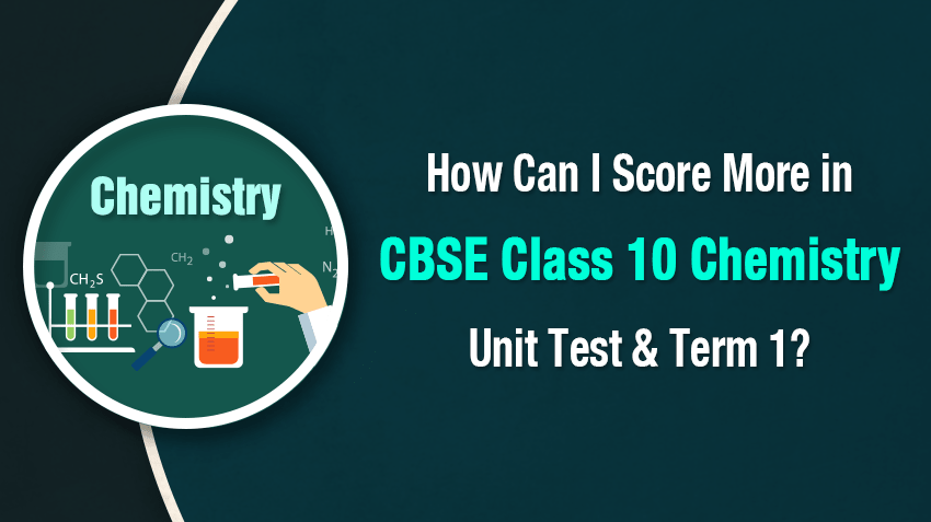 How Can I Score More in CBSE Class 10 Chemistry Unit Test & Term 1?