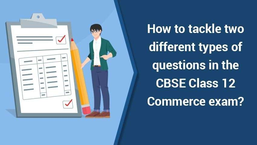 How to tackle two different types of Questions in CBSE Class 12 Commerce exam?