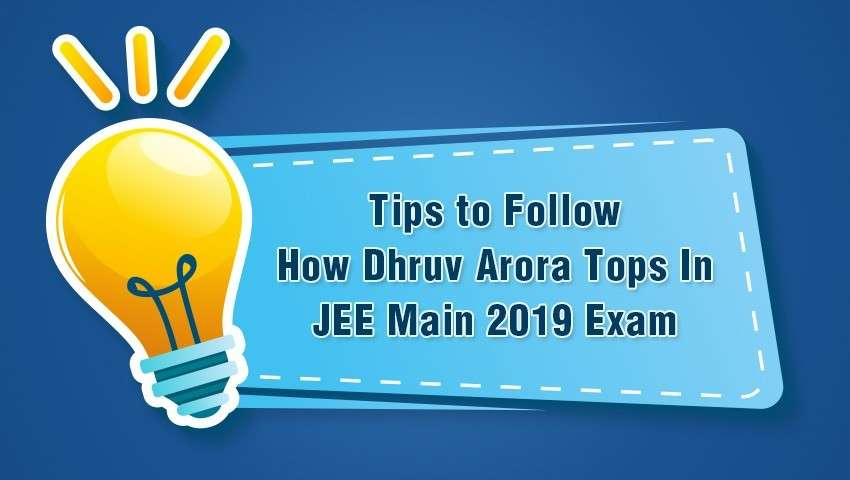 Tips to Follow How Dhruv Arora Tops In JEE Main 2019 Exam