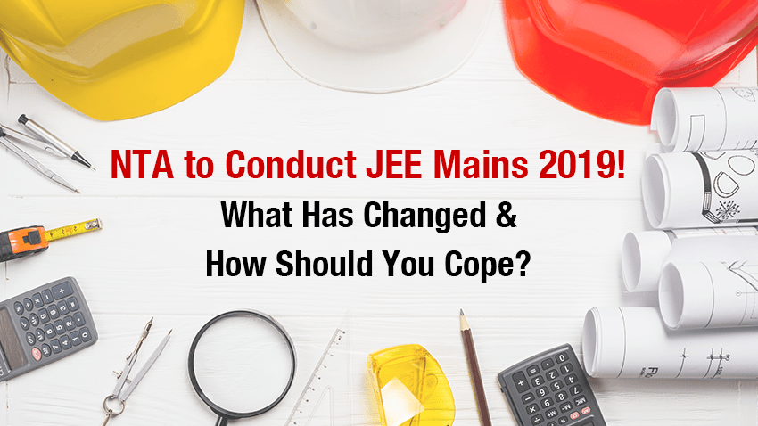 NTA to Conduct JEE Mains 2019! What Has Changed And How Should You Cope?