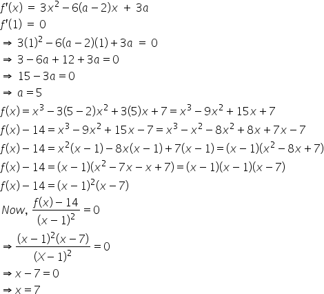 f apostrophe left parenthesis x right parenthesis space equals space 3 x squared minus 6 left parenthesis a minus 2 right parenthesis x space plus space 3 a f apostrophe left parenthesis 1 right parenthesis space equals space 0 rightwards double arrow space 3 left parenthesis 1 right parenthesis squared minus 6 left parenthesis a minus 2 right parenthesis left parenthesis 1 right parenthesis plus 3 a space equals space 0 rightwards double arrow space 3 minus 6 a plus 12 plus 3 a equals 0 rightwards double arrow space 15 minus 3 a equals 0 rightwards double arrow space a equals 5 f left parenthesis x right parenthesis equals x cubed minus 3 left parenthesis 5 minus 2 right parenthesis x squared plus 3 left parenthesis 5 right parenthesis x plus 7 equals x cubed minus 9 x squared plus 15 x plus 7 f left parenthesis x right parenthesis minus 14 equals x cubed minus 9 x squared plus 15 x minus 7 equals x cubed minus x squared minus 8 x squared plus 8 x plus 7 x minus 7 f left parenthesis x right parenthesis minus 14 equals x squared left parenthesis x minus 1 right parenthesis minus 8 x left parenthesis x minus 1 right parenthesis plus 7 left parenthesis x minus 1 right parenthesis equals left parenthesis x minus 1 right parenthesis left parenthesis x squared minus 8 x plus 7 right parenthesis f left parenthesis x right parenthesis minus 14 equals left parenthesis x minus 1 right parenthesis left parenthesis x squared minus 7 x minus x plus 7 right parenthesis equals left parenthesis x minus 1 right parenthesis left parenthesis x minus 1 right parenthesis left parenthesis x minus 7 right parenthesis f left parenthesis x right parenthesis minus 14 equals left parenthesis x minus 1 right parenthesis squared left parenthesis x minus 7 right parenthesis N o w comma space fraction numerator f left parenthesis x right parenthesis minus 14 over denominator left parenthesis x minus 1 right parenthesis squared end fraction equals 0 rightwards double arrow fraction numerator left