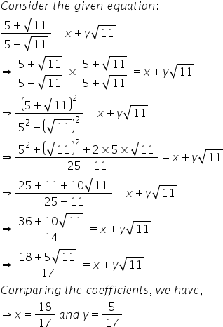C o n s i d e r space t h e space g i v e n space e q u a t i o n colon fraction numerator 5 plus square root of 11 over denominator 5 minus square root of 11 end fraction equals x plus y square root of 11 rightwards double arrow fraction numerator 5 plus square root of 11 over denominator 5 minus square root of 11 end fraction cross times fraction numerator 5 plus square root of 11 over denominator 5 plus square root of 11 end fraction equals x plus y square root of 11 rightwards double arrow fraction numerator open parentheses 5 plus square root of 11 close parentheses squared over denominator 5 squared minus open parentheses square root of 11 close parentheses squared end fraction equals x plus y square root of 11 rightwards double arrow fraction numerator 5 squared plus open parentheses square root of 11 close parentheses squared plus 2 cross times 5 cross times square root of 11 over denominator 25 minus 11 end fraction equals x plus y square root of 11 rightwards double arrow fraction numerator 25 plus 11 plus 10 square root of 11 over denominator 25 minus 11 end fraction equals x plus y square root of 11 rightwards double arrow fraction numerator 36 plus 10 square root of 11 over denominator 14 end fraction equals x plus y square root of 11 rightwards double arrow fraction numerator 18 plus 5 square root of 11 over denominator 17 end fraction equals x plus y square root of 11 C o m p a r i n g space t h e space c o e f f i c i e n t s comma space w e space h a v e comma rightwards double arrow x equals 18 over 17 space a n d space y equals 5 over 17