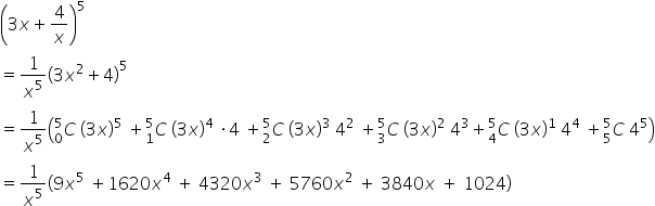 open parentheses 3 x plus 4 over x close parentheses to the power of 5 equals 1 over x to the power of 5 open parentheses 3 x squared plus 4 close parentheses to the power of 5 equals 1 over x to the power of 5 open parentheses C presubscript 0 presuperscript 5 space open parentheses 3 x close parentheses to the power of 5 space plus C presubscript 1 presuperscript 5 space open parentheses 3 x close parentheses to the power of 4 space times 4 space plus C presubscript 2 presuperscript 5 space open parentheses 3 x close parentheses cubed space 4 squared space plus C presubscript 3 presuperscript 5 space open parentheses 3 x close parentheses squared space 4 cubed plus C presubscript 4 presuperscript 5 space open parentheses 3 x close parentheses to the power of 1 space 4 to the power of 4 space plus C presubscript 5 presuperscript 5 space 4 to the power of 5 close parentheses equals 1 over x to the power of 5 open parentheses 9 x to the power of 5 space plus 1620 x to the power of 4 space plus space 4320 x cubed space plus space 5760 x squared space plus space 3840 x space plus space 1024 close parentheses