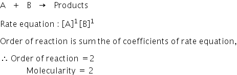 straight A space space space plus space space space straight B space space space rightwards arrow space space space Products  Rate space equation space colon space open square brackets straight A close square brackets to the power of 1 space end exponent open square brackets straight B close square brackets to the power of 1  Order space of space reaction space is space sum space the space of space coefficients space of space rate space equation comma  therefore space Order space of space reaction space equals 2 space space space space space space space space space space space space space Molecularity space equals space 2