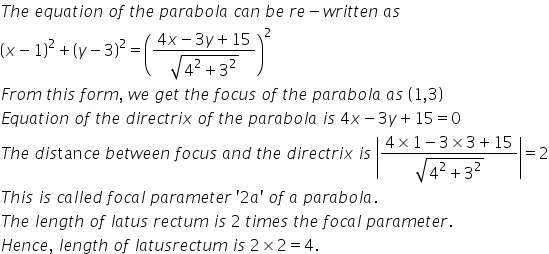 T h e space e q u a t i o n space o f space t h e space p a r a b o l a space c a n space b e space r e minus w r i t t e n space a s space open parentheses x minus 1 close parentheses squared plus open parentheses y minus 3 close parentheses squared equals open parentheses fraction numerator 4 x minus 3 y plus 15 over denominator square root of 4 squared plus 3 squared end root end fraction close parentheses squared F r o m space t h i s space f o r m comma space w e space g e t space t h e space f o c u s space o f space t h e space p a r a b o l a space a s space open parentheses 1 comma 3 close parentheses E q u a t i o n space o f space t h e space d i r e c t r i x space o f space t h e space p a r a b o l a space i s space 4 x minus 3 y plus 15 equals 0 T h e space d i s tan c e space b e t w e e n space f o c u s space a n d space t h e space d i r e c t r i x space i s space open vertical bar fraction numerator 4 cross times 1 minus 3 cross times 3 plus 15 over denominator square root of 4 squared plus 3 squared end root end fraction close vertical bar equals 2 T h i s space i s space c a l l e d space f o c a l space p a r a m e t e r space apostrophe 2 a apostrophe space o f space a space p a r a b o l a. T h e space l e n g t h space o f space l a t u s space r e c t u m space i s space 2 space t i m e s space t h e space f o c a l space p a r a m e t e r. H e n c e comma space l e n g t h space o f space l a t u s r e c t u m space i s space 2 cross times 2 equals 4.