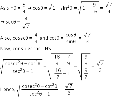 As space sinθ equals 3 over 4 rightwards double arrow cosθ equals square root of 1 minus sin squared straight theta end root equals square root of 1 minus 9 over 16 end root equals fraction numerator square root of 7 over denominator 4 end fraction rightwards double arrow secθ equals fraction numerator 4 over denominator square root of 7 end fraction Also comma space cosecθ equals 4 over 3 space and space cotθ equals cosθ over sinθ equals fraction numerator square root of 7 over denominator 3 end fraction Now comma space consider space the space LHS square root of fraction numerator cosec squared straight theta minus cot squared straight theta over denominator sec squared straight theta minus 1 end fraction end root equals square root of fraction numerator begin display style 16 over 9 end style minus begin display style 7 over 9 end style over denominator begin display style 16 over 7 end style minus 1 end fraction end root equals square root of fraction numerator begin display style 9 over 9 end style over denominator begin display style 9 over 7 end style end fraction end root equals fraction numerator square root of 7 over denominator 3 end fraction Hence comma space square root of fraction numerator cosec squared straight theta minus cot squared straight theta over denominator sec squared straight theta minus 1 end fraction end root equals fraction numerator square root of 7 over denominator 3 end fraction