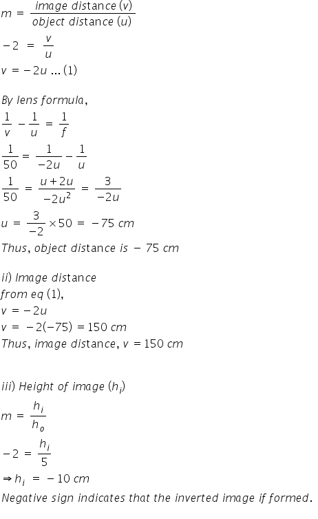 m space equals space fraction numerator i m a g e space d i s tan c e thin space left parenthesis v right parenthesis over denominator o b j e c t space d i s tan c e space left parenthesis u right parenthesis space end fraction minus 2 space space equals space space v over u v space equals negative 2 u space... space left parenthesis 1 right parenthesis  B y space l e n s space f o r m u l a comma space 1 over v space minus 1 over u space equals space 1 over f 1 over 50 equals space fraction numerator 1 over denominator negative 2 u end fraction minus 1 over u 1 over 50 space equals space fraction numerator u plus 2 u over denominator negative 2 u squared end fraction space equals space fraction numerator 3 over denominator negative 2 u end fraction u space equals space fraction numerator 3 over denominator negative 2 end fraction cross times 50 space equals space minus 75 space c m space T h u s comma space o b j e c t space d i s tan c e space i s space minus space 75 space c m space  i i right parenthesis space I m a g e space d i s tan c e f r o m space e q space left parenthesis 1 right parenthesis comma space v space equals negative 2 u space v space equals space minus 2 open parentheses negative 75 close parentheses space equals 150 space c m space space T h u s comma space i m a g e space d i s tan c e comma space v space equals 150 space c m space   i i i right parenthesis space H e i g h t space o f space i m a g e space left parenthesis h subscript i right parenthesis space m space equals space h subscript i over h subscript o minus 2 space equals space h subscript i over 5 space rightwards double arrow h subscript i space space equals space minus 10 space c m N e g a t i v e space s i g n space i n d i c a t e s space t h a t space t h e space i n v e r t e d space i m a g e space i f space f o r m e d. space space