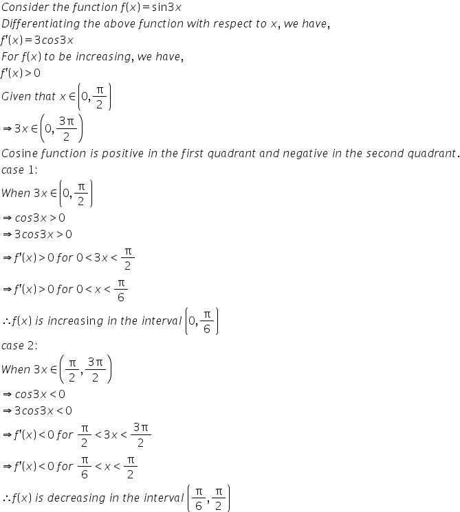 C o n s i d e r space t h e space f u n c t i o n space f open parentheses x close parentheses equals sin 3 x D i f f e r e n t i a t i n g space t h e space a b o v e space f u n c t i o n space w i t h space r e s p e c t space t o space x comma space w e space h a v e comma f apostrophe open parentheses x close parentheses equals 3 c o s 3 x F o r space f open parentheses x close parentheses space t o space b e space i n c r e a s i n g comma space w e space h a v e comma f apostrophe open parentheses x close parentheses greater than 0 G i v e n space t h a t space x element of open parentheses 0 comma straight pi over 2 close parentheses rightwards double arrow 3 x element of open parentheses 0 comma fraction numerator 3 straight pi over denominator 2 end fraction close parentheses C o sin e space f u n c t i o n space i s space p o s i t i v e space i n space t h e space f i r s t space q u a d r a n t space a n d space n e g a t i v e space i n space t h e space s e c o n d space q u a d r a n t. c a s e space 1 colon W h e n space 3 x element of open parentheses 0 comma straight pi over 2 close parentheses rightwards double arrow c o s 3 x greater than 0 rightwards double arrow 3 c o s 3 x greater than 0 rightwards double arrow f apostrophe open parentheses x close parentheses greater than 0 space f o r space 0 less than 3 x less than straight pi over 2 rightwards double arrow f apostrophe open parentheses x close parentheses greater than 0 space f o r space 0 less than x less than straight pi over 6 therefore f open parentheses x close parentheses space i s space i n c r e a sin g space i n space t h e space i n t e r v a l space open parentheses 0 comma straight pi over 6 close parentheses c a s e space 2 colon W h e n space 3 x element of open parentheses straight pi over 2 comma fraction numerator 3 straight pi over denominator 2 end fraction close parentheses rightwards double arrow c o s 3 x less than 0 rightwards double arrow 3 c o s 3 x less than 0 ri