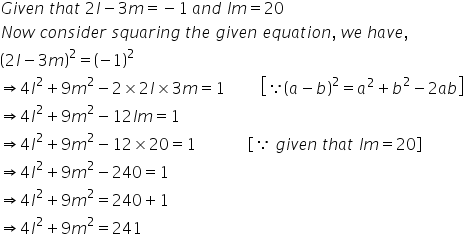 G i v e n space t h a t space 2 l minus 3 m equals negative 1 space a n d space l m equals 20 N o w space c o n s i d e r space s q u a r i n g space t h e space g i v e n space e q u a t i o n comma space w e space h a v e comma open parentheses 2 l minus 3 m close parentheses squared equals open parentheses negative 1 close parentheses squared rightwards double arrow 4 l squared plus 9 m squared minus 2 cross times 2 l cross times 3 m equals 1 space space space space space space space space space open square brackets because open parentheses a minus b close parentheses squared equals a squared plus b squared minus 2 a b close square brackets rightwards double arrow 4 l squared plus 9 m squared minus 12 l m equals 1 rightwards double arrow 4 l squared plus 9 m squared minus 12 cross times 20 equals 1 space space space space space space space space space space space space space open square brackets because space g i v e n space t h a t space l m equals 20 close square brackets rightwards double arrow 4 l squared plus 9 m squared minus 240 equals 1 rightwards double arrow 4 l squared plus 9 m squared equals 240 plus 1 space space rightwards double arrow 4 l squared plus 9 m squared equals 241