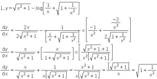 1. space y equals square root of x squared plus 1 end root minus log open square brackets 1 over x plus square root of 1 plus 1 over x squared end root close square brackets fraction numerator d y over denominator d x end fraction equals fraction numerator 2 x over denominator 2 square root of x squared plus 1 end root end fraction minus fraction numerator 1 over denominator open square brackets 1 over x plus square root of 1 plus 1 over x squared end root close square brackets end fraction cross times open square brackets fraction numerator minus 1 over denominator x squared end fraction plus fraction numerator begin display style fraction numerator minus 2 over denominator x cubed end fraction end style over denominator 2 square root of 1 plus 1 over x squared end root end fraction close square brackets fraction numerator d y over denominator d x end fraction equals fraction numerator x over denominator square root of x squared plus 1 end root end fraction plus open square brackets fraction numerator x over denominator 1 plus square root of x squared plus 1 end root end fraction close square brackets cross times open square brackets fraction numerator square root of x squared plus 1 end root plus 1 over denominator x squared open square brackets square root of x squared plus 1 end root close square brackets end fraction close square brackets fraction numerator d y over denominator d x end fraction equals fraction numerator x over denominator square root of x squared plus 1 end root end fraction plus fraction numerator 1 over denominator x open square brackets square root of x squared plus 1 end root close square brackets end fraction equals fraction numerator x squared plus 1 over denominator x open square brackets square root of x squared plus 1 end root close square brackets end fraction equals fraction numerator open square brackets square root of x squared plus 1 end root close square brackets over denominator x end fraction equals square root of 1 plus 1 over