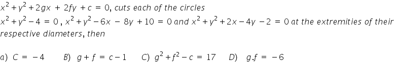 x squared plus y squared plus 2 g x space plus space 2 f y space plus c space equals space 0 comma space c u t s space e a c h space o f space t h e space c i r c l e s x squared plus y squared minus 4 space equals space 0 space comma space x squared plus y squared minus 6 x space minus space 8 y space plus 10 space equals space 0 space a n d space x squared plus y squared plus 2 x minus 4 y space minus 2 space equals space 0 space a t space t h e space e x t r e m i t i e s space o f space t h e i r r e s p e c t i v e space d i a m e t e r s comma space t h e n  a right parenthesis space C space equals space minus 4 space space space space space space space space space B right parenthesis space thin space g plus thin space f space equals space c minus 1 space space space space space space space C right parenthesis space g squared plus f squared minus c space equals space 17 space space space space space space D right parenthesis space space space g. f space equals space minus 6