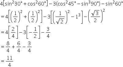 4 open square brackets sin squared 30 degree plus cos squared 60 degree close square brackets minus 3 open parentheses cos squared 45 degree minus sin cubed 90 degree close parentheses minus sin squared 60 degree equals 4 open square brackets open parentheses 1 half close parentheses squared plus open parentheses 1 half close parentheses squared close square brackets minus 3 open square brackets open parentheses fraction numerator 1 over denominator square root of 2 end fraction close parentheses squared minus 1 cubed close square brackets minus open parentheses fraction numerator square root of 3 over denominator 2 end fraction close parentheses squared equals 4 open square brackets 2 over 4 close square brackets minus 3 open square brackets negative 1 half close square brackets minus 3 over 4 equals 8 over 4 plus 6 over 4 minus 3 over 4 equals 11 over 4