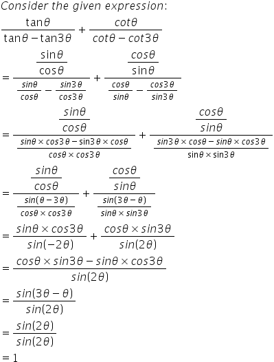 C o n s i d e r space t h e space g i v e n space e x p r e s s i o n colon fraction numerator tan theta over denominator tan theta minus tan 3 theta end fraction plus fraction numerator c o t theta over denominator c o t theta minus c o t 3 theta end fraction equals fraction numerator begin display style fraction numerator sin theta over denominator cos theta end fraction end style over denominator fraction numerator s i n theta over denominator c o s theta end fraction minus fraction numerator s i n 3 theta over denominator c o s 3 theta end fraction end fraction plus fraction numerator begin display style fraction numerator c o s theta over denominator sin theta end fraction end style over denominator fraction numerator c o s theta over denominator s i n theta end fraction minus fraction numerator c o s 3 theta over denominator s i n 3 theta end fraction end fraction equals fraction numerator begin display style fraction numerator s i n theta over denominator c o s theta end fraction end style over denominator fraction numerator s i n theta cross times c o s 3 theta minus sin 3 theta cross times c o s theta over denominator c o s theta cross times c o s 3 theta end fraction end fraction plus fraction numerator begin display style fraction numerator c o s theta over denominator s i n theta end fraction end style over denominator fraction numerator s i n 3 theta cross times c o s theta minus s i n theta cross times c o s 3 theta over denominator sin theta cross times sin 3 theta end fraction end fraction equals fraction numerator begin display style fraction numerator s i n theta over denominator c o s theta end fraction end style over denominator fraction numerator s i n open parentheses theta minus 3 theta close parentheses over denominator c o s theta cross times c o s 3 theta end fraction end fraction plus fraction numerator begin display style fraction numerator c o s theta over denominator s i n theta end fraction end style over denominator fraction numerator