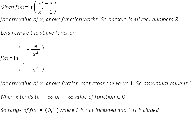 G i v e n space f left parenthesis x right parenthesis equals ln open parentheses fraction numerator x squared plus e over denominator x squared plus 1 end fraction close parentheses f o r space a n y space v a l u e space o f space x comma space a b o v e space f u n c t i o n space w o r k s. space S o space d o m a i n space i s space a l l space r e a l space n u m b e r s space R  L e t s space r e w r i t e space t h e space a b o v e space f u n c t i o n  f left parenthesis c right parenthesis equals ln open parentheses fraction numerator 1 plus begin display style e over x squared end style over denominator 1 plus begin display style 1 over x squared end style end fraction close parentheses  f o r space a n y space v a l u e space o f space x comma space a b o v e space f u c t i o n space c a n t space c r o s s space t h e space v a l u e space 1. space S o space m a x i m u m space v a l u e space i s space 1. space  W h e n space x space t e n d s space t o space minus infinity space o r space plus infinity v a l u e space o f space f u n c t i o n space i s space 0.  S o space r a n g e space o f space f left parenthesis x right parenthesis equals space left parenthesis space 0 comma 1 space right square bracket space w h e r e space 0 space i s space n o t space i n c l u d e d space a n d space 1 space i s space i n c l u d e d