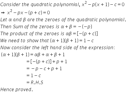 C o n s i d e r space t h e space q u a d r a t i c space p o l y n o m i a l comma space x squared minus p open parentheses x plus 1 close parentheses minus c equals 0 rightwards double arrow space x squared minus p x minus open parentheses p plus c close parentheses equals 0 L e t space alpha space a n d space beta space a r e space t h e space z e r o e s space o f space t h e space q u a d r a t i c space p o l y n o m i a l. T h e n space S u m space o f space t h e space z e r o e s space i s space alpha plus beta equals minus open parentheses minus p close parentheses T h e space p r o d u c t space o f space t h e space z e r o e s space i s space alpha beta equals open square brackets minus open parentheses p plus c close parentheses close square brackets W e space n e e d space t o space s h o w space t h a t space open parentheses alpha plus 1 close parentheses open parentheses beta plus 1 close parentheses equals 1 minus c N o w space c o n s i d e r space t h e space l e f t space h a n d space s i d e space o f space t h e space e x p r e s s i o n : space open parentheses alpha plus 1 close parentheses open parentheses beta plus 1 close parentheses equals alpha beta plus alpha plus beta plus 1 space space space space space space space space space space space space space space space space space space space space space space equals open square brackets minus open parentheses p plus c close parentheses close square brackets plus p plus 1 space space space space space space space space space space space space space space space space space space space space space space equals minus p minus c plus p plus 1 space space space space space space space space space space space space space space space space space space space space space space equals 1 minus c space space space space space space space space space space space space space space space space space space space space space space equals R. H. S H e n c e space p r o v e d.