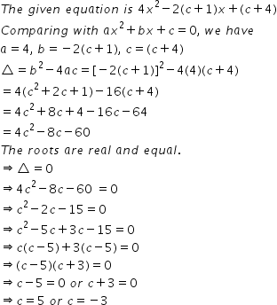 begin mathsize 14px style T h e space g i v e n space e q u a t i o n space i s space 4 x squared minus 2 left parenthesis c plus 1 right parenthesis x plus left parenthesis c plus 4 right parenthesis C o m p a r i n g space w i t h space a x squared plus b x plus c equals 0 comma space w e space h a v e a equals 4 comma space b equals negative 2 left parenthesis c plus 1 right parenthesis comma space c equals left parenthesis c plus 4 right parenthesis triangle equals b squared minus 4 a c equals left square bracket negative 2 left parenthesis c plus 1 right parenthesis right square bracket squared minus 4 left parenthesis 4 right parenthesis left parenthesis c plus 4 right parenthesis equals 4 left parenthesis c squared plus 2 c plus 1 right parenthesis minus 16 left parenthesis c plus 4 right parenthesis equals 4 c squared plus 8 c plus 4 minus 16 c minus 64 equals 4 c squared minus 8 c minus 60 T h e space r o o t s space a r e space r e a l space a n d space e q u a l. rightwards double arrow triangle equals 0 rightwards double arrow 4 c squared minus 8 c minus 60 space equals 0 rightwards double arrow c squared minus 2 c minus 15 equals 0 rightwards double arrow c squared minus 5 c plus 3 c minus 15 equals 0 rightwards double arrow c left parenthesis c minus 5 right parenthesis plus 3 left parenthesis c minus 5 right parenthesis equals 0 rightwards double arrow left parenthesis c minus 5 right parenthesis left parenthesis c plus 3 right parenthesis equals 0 rightwards double arrow c minus 5 equals 0 space o r space c plus 3 equals 0 rightwards double arrow c equals 5 space o r space c equals negative 3 end style