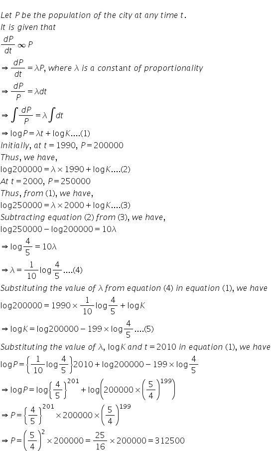 L e t space P space b e space t h e space p o p u l a t i o n space o f space t h e space c i t y space a t space a n y space t i m e space t. I t space i s space g i v e n space t h a t fraction numerator d P over denominator d t end fraction infinity P rightwards double arrow fraction numerator d P over denominator d t end fraction equals lambda P comma space w h e r e space lambda space i s space a space c o n s tan t space o f space p r o p o r t i o n a l i t y rightwards double arrow fraction numerator d P over denominator P end fraction equals lambda d t rightwards double arrow integral fraction numerator d P over denominator P end fraction equals lambda integral d t rightwards double arrow log P equals lambda t plus log K.... left parenthesis 1 right parenthesis I n i t i a l l y comma space a t space t equals 1990 comma space P equals 200000 T h u s comma space w e space h a v e comma log 200000 equals lambda cross times 1990 plus log K.... left parenthesis 2 right parenthesis A t space t equals 2000 comma space P equals 250000 T h u s comma space f r o m space left parenthesis 1 right parenthesis comma space w e space h a v e comma log 250000 equals lambda cross times 2000 plus log K.... left parenthesis 3 right parenthesis S u b t r a c t i n g space e q u a t i o n space left parenthesis 2 right parenthesis space f r o m space left parenthesis 3 right parenthesis comma space w e space h a v e comma log 250000 minus log 200000 equals 10 lambda rightwards double arrow log 4 over 5 equals 10 lambda rightwards double arrow lambda equals 1 over 10 log 4 over 5.... left parenthesis 4 right parenthesis S u b s t i t u t i n g space t h e space v a l u e space o f space lambda space f r o m space e q u a t i o n space left parenthesis 4 right parenthesis space i n space e q u a t i o n space left parenthesis 1 right parenthesis comma space w e space h a v e log 200000 equals 1990 cross times 1 over 10 log 4 over 5 plus log K rightwards double arrow log K equals 
