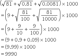 open parentheses square root of 81 plus square root of 0.81 end root plus square root of 0.0081 end root close parentheses cross times 1000 equals open parentheses 9 plus square root of 81 over 100 end root plus square root of 81 over 10000 end root close parentheses cross times 1000 equals open parentheses 9 plus 9 over 10 plus 9 over 100 close parentheses cross times 1000 equals open parentheses 9 plus 0.9 plus 0.09 close parentheses cross times 1000 equals open parentheses 9.99 close parentheses cross times 1000 equals 9990