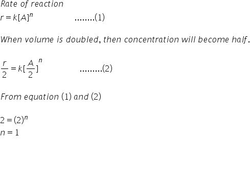 R a t e space o f space r e a c t i o n r equals k left square bracket A right square bracket to the power of n space space space space space space space space space space space space space space space space space space space space........ left parenthesis 1 right parenthesis  W h e n space v o l u m e space i s space d o u b l e d comma space t h e n space c o n c e n t r a t i o n space w i l l space b e c o m e space h a l f.  r over 2 equals k left square bracket A over 2 right square bracket to the power of n space space space space space space space space space space space space space space space space space space......... left parenthesis 2 right parenthesis  F r o m space e q u a t i o n space left parenthesis 1 right parenthesis space a n d space left parenthesis 2 right parenthesis space  2 equals left parenthesis 2 right parenthesis to the power of n space space n equals 1