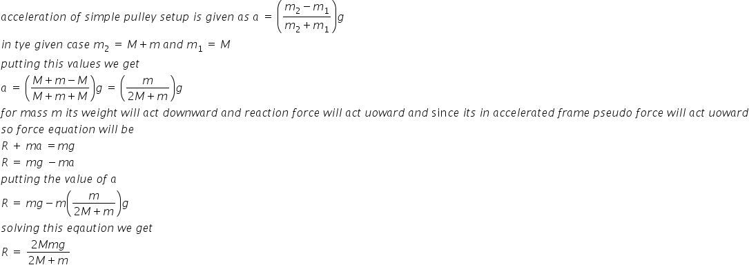 a c c e l e r a t i o n space o f space s i m p l e space p u l l e y space s e t u p space i s space g i v e n space a s space a space equals space open parentheses fraction numerator m subscript 2 minus m subscript 1 over denominator m subscript 2 plus m subscript 1 end fraction close parentheses g i n space t y e space g i v e n space c a s e space m subscript 2 space equals space M plus m space a n d space m subscript 1 space equals space M p u t t i n g space t h i s space v a l u e s space w e space g e t a space equals space open parentheses fraction numerator M plus m minus M over denominator M plus m plus M end fraction close parentheses g space equals space open parentheses fraction numerator m over denominator 2 M plus m end fraction close parentheses g f o r space m a s s space m space i t s space w e i g h t space w i l l space a c t space d o w n w a r d space a n d space r e a c t i o n space f o r c e space w i l l space a c t space u o w a r d space a n d space sin c e space i t s space i n space a c c e l e r a t e d space f r a m e space p s e u d o space f o r c e space w i l l space a c t space u o w a r d s o space f o r c e space e q u a t i o n space w i l l space b e R space plus space m a space equals m g R space equals space m g space minus m a p u t t i n g space t h e space v a l u e space o f space a R space equals space m g minus m open parentheses fraction numerator m over denominator 2 M plus m end fraction close parentheses g s o l v i n g space t h i s space e q a u t i o n space w e space g e t space R space equals space fraction numerator 2 M m g over denominator 2 M plus m end fraction