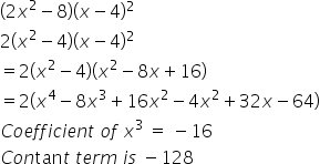 left parenthesis 2 x squared minus 8 right parenthesis left parenthesis x minus 4 right parenthesis squared 2 left parenthesis x squared minus 4 right parenthesis left parenthesis x minus 4 right parenthesis squared equals 2 left parenthesis x squared minus 4 right parenthesis left parenthesis x squared minus 8 x plus 16 right parenthesis equals 2 left parenthesis x to the power of 4 minus 8 x cubed plus 16 x squared minus 4 x squared plus 32 x minus 64 right parenthesis C o e f f i c i e n t space o f space x cubed space equals space minus 16 C o n tan t space t e r m space i s space minus 128
