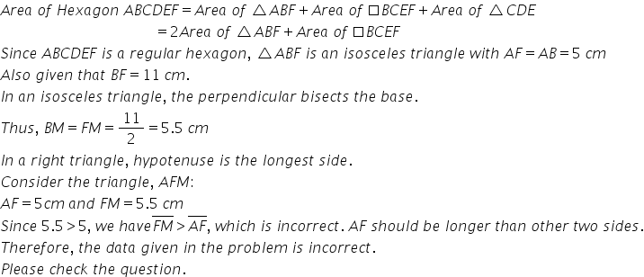 A r e a space o f space H e x a g o n space A B C D E F equals A r e a space o f space triangle A B F plus A r e a space o f space square B C E F plus A r e a space o f space triangle C D E space space space space space space space space space space space space space space space space space space space space space space space space space space space space space space space space space space space space space space space space space space space equals 2 A r e a space o f space triangle A B F plus A r e a space o f space square B C E F S i n c e space A B C D E F space i s space a space r e g u l a r space h e x a g o n comma space triangle A B F space i s space a n space i s o s c e l e s space t r i a n g l e space w i t h space A F equals A B equals 5 space c m A l s o space g i v e n space t h a t space B F equals 11 space c m. I n space a n space i s o s c e l e s space t r i a n g l e comma space t h e space p e r p e n d i c u l a r space b i s e c t s space t h e space b a s e. T h u s comma space B M equals F M equals 11 over 2 equals 5.5 space c m I n space a space r i g h t space t r i a n g l e comma space h y p o t e n u s e space i s space t h e space l o n g e s t space s i d e. C o n s i d e r space t h e space t r i a n g l e comma space A F M colon A F equals 5 c m space a n d space F M equals 5.5 space c m S i n c e space 5.5 greater than 5 comma space w e space h a v e top enclose F M end enclose greater than top enclose A F end enclose comma space w h i c h space i s space i n c o r r e c t. space A F space s h o u l d space b e space l o n g e r space t h a n space o t h e r space t w o space s i d e s. T h e r e f o r e comma space t h e space d a t a space g i v e n space i n space t h e space p r o b l e m space i s space i n c o r r e c t. P l e a s e space c h e c k space t h e space q u e s t i o n.