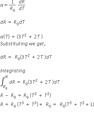 alpha equals 1 over R subscript 0 space fraction numerator d R over denominator d T end fraction  d R space equals space R subscript 0 d T space  alpha left parenthesis T right parenthesis space equals space left parenthesis 3 T squared space plus space 2 T space right parenthesis S u b s t i t u t i n g space w e space g e t comma space  d R space equals space space R subscript 0 left parenthesis 3 T squared space plus space 2 T space right parenthesis d T  I n t e g r a t i n g space integral subscript R subscript 0 end subscript superscript R space d R space equals space R subscript 0 left parenthesis 3 T squared space plus space 2 T space right parenthesis d T R space minus space R subscript 0 space equals space R subscript 0 space left parenthesis T cubed space plus space T squared right parenthesis R space equals space R subscript 0 space left parenthesis T cubed space plus space T squared right parenthesis plus space space R subscript 0 space equals space space R subscript 0 left parenthesis T cubed space plus space T squared plus 1 right parenthesis