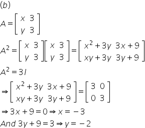 left parenthesis b right parenthesis A equals open square brackets table row x 3 row y 3 end table close square brackets A squared equals open square brackets table row x 3 row y 3 end table close square brackets open square brackets table row x 3 row y 3 end table close square brackets equals open square brackets table row cell x squared plus 3 y end cell cell 3 x plus 9 end cell row cell x y plus 3 y end cell cell 3 y plus 9 end cell end table close square brackets A squared equals 3 I rightwards double arrow open square brackets table row cell x squared plus 3 y end cell cell 3 x plus 9 end cell row cell x y plus 3 y end cell cell 3 y plus 9 end cell end table close square brackets equals open square brackets table row 3 0 row 0 3 end table close square brackets rightwards double arrow 3 x plus 9 equals 0 rightwards double arrow x equals negative 3 A n d space 3 y plus 9 equals 3 rightwards double arrow y equals negative 2