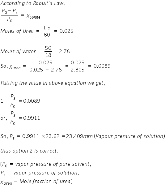 A c c o r d i n g space t o space R a o u l t apostrophe s space L a w comma fraction numerator P subscript 0 minus P subscript s over denominator P subscript 0 end fraction space equals space chi subscript S o l u t e end subscript M o l e s space o f space U r e a space equals space fraction numerator 1.5 over denominator 60 end fraction space equals space 0.025  M o l e s space o f space w a t e r space equals space 50 over 18 space equals 2.78 S o comma space chi subscript u r e a end subscript space equals space fraction numerator 0.025 over denominator 0.025 space plus space 2.78 end fraction space equals fraction numerator 0.025 over denominator 2.805 end fraction space equals space 0.0089  P u t t i n g space t h e space v a l u e space i n space a b o v e space e q u a t i o n space w e space g e t comma space  1 minus P subscript s over P subscript 0 space equals 0.0089 o r comma space P subscript s over P subscript 0 space equals 0.9911  S o comma space P subscript s space equals space 0.9911 space cross times 23.62 space equals 23.409 m m space left parenthesis V a p o u r space p r e s s u r e space o f space s o l u t i o n right parenthesis  t h u s space o p t i o n space 2 space i s space c o r r e c t.  left curly bracket P subscript 0 space equals space v a p o r space p r e s s u r e space o f space p u r e space s o l v e n t comma P subscript s space equals space v a p o r space p r e s s u r e space o f space s o l u t i o n comma chi subscript U r e a end subscript space equals space M o l e space f r a c t i o n space o f space u r e a right curly bracket