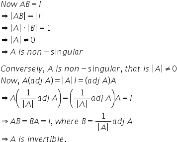 N o w space A B equals I rightwards double arrow open vertical bar A B close vertical bar equals open vertical bar I close vertical bar rightwards double arrow open vertical bar A close vertical bar times open vertical bar B close vertical bar equals 1 rightwards double arrow open vertical bar A close vertical bar not equal to 0 rightwards double arrow A space i s space n o n minus sin g u l a r  C o n v e r s e l y comma space A space i s space n o n minus sin g u l a r comma space t h a t space i s space open vertical bar A close vertical bar not equal to 0 N o w comma space A open parentheses a d j space A close parentheses equals open vertical bar A close vertical bar I equals open parentheses a d j space A close parentheses A rightwards double arrow A open parentheses fraction numerator 1 over denominator open vertical bar A close vertical bar end fraction a d j space A close parentheses equals open parentheses fraction numerator 1 over denominator open vertical bar A close vertical bar end fraction a d j space A close parentheses A equals I rightwards double arrow A B equals B A equals I comma space w h e r e space B equals fraction numerator 1 over denominator open vertical bar A close vertical bar end fraction a d j space A rightwards double arrow A space i s space i n v e r t i b l e.