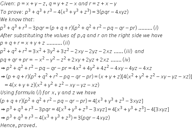 G i v e n colon space p equals x plus y minus z comma space q equals y plus z minus x space a n d space r equals z plus x minus y T o space p r o v e colon space p cubed plus q cubed plus r cubed minus 4 left parenthesis x cubed plus y cubed plus z cubed right parenthesis equals 3 left parenthesis p q r minus 4 x y z right parenthesis W e space k n o w space t h a t colon space p cubed plus q cubed plus r cubed minus 3 p q r equals left parenthesis p plus q plus r right parenthesis left parenthesis p squared plus q squared plus r squared minus p q minus q r minus p r right parenthesis space......... space left parenthesis i right parenthesis A f t e r space s u b s t i t u t i n g space t h e space v a l u e s space o f space p comma q space a n d space r space o n space t h e space r i g h t space s i d e space w e space h a v e p plus q plus r equals x plus y plus z space.......... space left parenthesis i i right parenthesis p squared plus q squared plus r squared equals 3 x squared plus 3 y squared plus 3 z squared minus 2 x y minus 2 y z minus 2 x z space...... space left parenthesis i i i right parenthesis space space a n d space p q plus q r plus p r equals negative x squared minus y squared minus z squared plus 2 x y plus 2 y z plus 2 x z space....... space left parenthesis i v right parenthesis rightwards double arrow p squared plus q squared plus r squared minus p q minus q r minus p r equals 4 x squared plus 4 y squared plus 4 z squared minus 4 x y minus 4 y z minus 4 x z rightwards double arrow left parenthesis p plus q plus r right parenthesis left parenthesis p squared plus q squared plus r squared minus p q minus q r minus p r right parenthesis equals left parenthesis x plus y plus z right parenthesis left square bracket 4 left parenthesis x squared plus y squared plus z squared minus x y minus y z minus x z right parenthesis right square bracket space space space equals 4 left parenthesis x plus y plus z right parenthesis left parenthesis x squared p