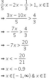 3 over 5 x minus 2 x minus 1 third greater than 1 comma space x element of straight 𝕀 rightwards double arrow fraction numerator begin display style 3 x minus 10 x end style over denominator 5 end fraction greater than 4 over 3 rightwards double arrow negative fraction numerator 7 x over denominator 5 end fraction greater than 4 over 3 rightwards double arrow negative 7 x greater than 20 over 3 rightwards double arrow x less than negative 20 over 21 rightwards double arrow x less than negative 0.9 rightwards double arrow x element of left square bracket negative 1 comma infinity right parenthesis space & space x element of straight 𝕀