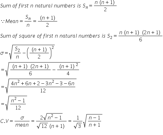 S u m space o f space f i r s t space n space n a t u r a l space n u m b e r s space i s space S subscript n equals fraction numerator n left parenthesis n plus 1 right parenthesis over denominator 2 end fraction because M e a n equals S subscript n over n equals fraction numerator left parenthesis n plus 1 right parenthesis over denominator 2 end fraction S u m space o f space s q u a r e space o f space f i r s t space n space n a t u r a l space n u m b e r s space i s space S subscript 2 equals fraction numerator n left parenthesis n plus 1 right parenthesis left parenthesis 2 n plus 1 right parenthesis over denominator 6 end fraction sigma equals square root of S subscript 2 over n minus open parentheses fraction numerator left parenthesis n plus 1 right parenthesis over denominator 2 end fraction close parentheses squared end root equals square root of fraction numerator left parenthesis n plus 1 right parenthesis left parenthesis 2 n plus 1 right parenthesis over denominator 6 end fraction minus fraction numerator left parenthesis n plus 1 right parenthesis squared over denominator 4 end fraction end root equals square root of fraction numerator 4 n squared plus 6 n plus 2 minus 3 n squared minus 3 minus 6 n over denominator 12 end fraction end root equals square root of fraction numerator n squared minus 1 over denominator 12 end fraction end root C. V equals fraction numerator sigma over denominator m e a n end fraction equals fraction numerator 2 square root of n squared minus 1 end root over denominator square root of 12 left parenthesis n plus 1 right parenthesis end fraction equals fraction numerator 1 over denominator square root of 3 end fraction square root of fraction numerator n minus 1 over denominator n plus 1 end fraction end root