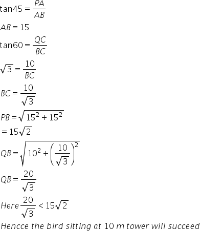 tan 45 equals fraction numerator P A over denominator A B end fraction A B equals 15 tan 60 equals fraction numerator Q C over denominator B C end fraction square root of 3 equals fraction numerator 10 over denominator B C end fraction B C equals fraction numerator 10 over denominator square root of 3 end fraction P B equals square root of 15 squared plus 15 squared end root equals 15 square root of 2 Q B equals square root of 10 squared plus open parentheses fraction numerator 10 over denominator square root of 3 end fraction close parentheses squared end root Q B equals fraction numerator 20 over denominator square root of 3 end fraction H e r e fraction numerator 20 over denominator square root of 3 end fraction less than 15 square root of 2 H e n c c e space t h e space b i r d space s i t t i n g space a t space 10 space m space t o w e r space w i l l space s u c c e e d