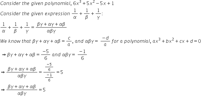 C o n s i d e r space t h e space g i v e n space p o l y n o m i a l comma space 6 x cubed plus 5 x squared minus 5 x plus 1 C o n s i d e r space t h e space g i v e n space e x p r e s s i o n space 1 over alpha plus 1 over beta plus 1 over gamma : 1 over alpha plus 1 over beta plus 1 over gamma equals fraction numerator beta gamma plus alpha gamma plus alpha beta over denominator alpha beta gamma end fraction W e space k n o w space t h a t space beta gamma plus alpha gamma plus alpha beta equals c over a comma space a n d space alpha beta gamma equals space fraction numerator minus d over denominator a end fraction space f o r space a space p o l y n o m i a l comma space a x cubed plus b x squared plus c x plus d equals 0 space rightwards double arrow beta gamma plus alpha gamma plus alpha beta equals fraction numerator minus 5 over denominator 6 end fraction space a n d space alpha beta gamma equals space fraction numerator minus 1 over denominator 6 end fraction rightwards double arrow fraction numerator beta gamma plus alpha gamma plus alpha beta over denominator alpha beta gamma end fraction equals fraction numerator fraction numerator minus 5 over denominator 6 end fraction over denominator fraction numerator minus 1 over denominator 6 end fraction end fraction equals 5 rightwards double arrow fraction numerator beta gamma plus alpha gamma plus alpha beta over denominator alpha beta gamma end fraction equals 5