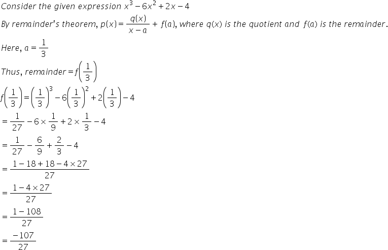 C o n s i d e r space t h e space g i v e n space e x p r e s s i o n space x cubed minus 6 x squared plus 2 x minus 4 space B y space r e m a i n d e r apostrophe s space t h e o r e m comma space p open parentheses x close parentheses equals fraction numerator q open parentheses x close parentheses over denominator x minus a end fraction plus space f open parentheses a close parentheses comma space w h e r e space q left parenthesis x right parenthesis space i s space t h e space q u o t i e n t space a n d space space f left parenthesis a right parenthesis space i s space t h e space r e m a i n d e r. H e r e comma space a equals 1 third T h u s comma space r e m a i n d e r equals f open parentheses 1 third close parentheses f open parentheses 1 third close parentheses equals open parentheses 1 third close parentheses cubed minus 6 open parentheses 1 third close parentheses squared plus 2 open parentheses 1 third close parentheses minus 4 space equals 1 over 27 minus 6 cross times 1 over 9 plus 2 cross times 1 third minus 4 equals 1 over 27 minus 6 over 9 plus 2 over 3 minus 4 equals fraction numerator 1 minus 18 plus 18 minus 4 cross times 27 over denominator 27 end fraction equals fraction numerator 1 minus 4 cross times 27 over denominator 27 end fraction equals fraction numerator 1 minus 108 over denominator 27 end fraction equals fraction numerator minus 107 over denominator 27 end fraction