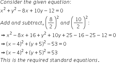 C o n s i d e r space t h e space g i v e n space e q u a t i o n : x squared plus y squared minus 8 x plus 10 y minus 12 equals 0 A d d space a n d space s u b t r a c t comma space open parentheses 8 over 2 close parentheses squared space a n d space open parentheses 10 over 2 close parentheses squared : rightwards double arrow x squared minus 8 x plus 16 plus y squared plus 10 y plus 25 minus 16 minus 25 minus 12 equals 0 rightwards double arrow open parentheses x minus 4 close parentheses squared plus open parentheses y plus 5 close parentheses squared minus 53 equals 0 rightwards double arrow open parentheses x minus 4 close parentheses squared plus open parentheses y plus 5 close parentheses squared equals 53 T h i s space i s space t h e space r e q u i r e d space s tan d a r d space e q u a t i o n s.