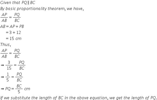 G i v e n space t h a t space P Q parallel to B C B y space b a s i c space p r o p o r t i o n a l i t y space t h e o r e m comma space w e space h a v e comma fraction numerator A P over denominator A B end fraction equals fraction numerator P Q over denominator B C end fraction A B equals A P plus P B space space space space space equals 3 plus 12 space space space space space equals 15 space c m T h u s comma space fraction numerator A P over denominator A B end fraction equals fraction numerator P Q over denominator B C end fraction rightwards double arrow 3 over 15 equals fraction numerator P Q over denominator B C end fraction rightwards double arrow 1 fifth equals fraction numerator P Q over denominator B C end fraction rightwards double arrow P Q equals fraction numerator B C over denominator 5 end fraction space c m I f space w e space s u b s t i t u t e space t h e space l e n g t h space o f space B C space i n space t h e space a b o v e space e q u a t i o n comma space w e space g e t space t h e space l e n g t h space o f space P Q.