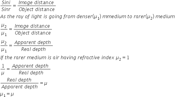 fraction numerator S i n i over denominator S i n r end fraction equals fraction numerator I m a g e space d i s tan c e space over denominator O b j e c t space d i s tan c e end fraction A s space t h e space r a y space o f space l i g h t space i s space g o i n g space f r o m space d e n s e r left parenthesis mu subscript 1 right parenthesis space m m e d i u m space t o space r a r e r left parenthesis mu subscript 2 right parenthesis space m e d i u m space fraction numerator begin display style mu subscript 2 end style over denominator begin display style mu subscript 1 end style end fraction equals fraction numerator begin display style I m a g e space d i s tan c e space end style over denominator begin display style O b j e c t space d i s tan c e end style end fraction fraction numerator begin display style mu subscript 2 end style over denominator begin display style mu subscript 1 end style end fraction equals fraction numerator begin display style A p p a r e n t space d e p t h space end style over denominator begin display style R e a l space d e p t h end style end fraction I f space t h e space r a r e r space m e d i u m space i s space a i r space h a v i n g space r e f r a c t i v e space i n d e x space mu subscript 2 equals 1 1 over mu equals fraction numerator begin display style A p p a r e n t space d e p t h space end style over denominator begin display style R e a l space d e p t h end style end fraction fraction numerator begin display style R e a l space d e p t h space end style over denominator begin display style A p p a r e n t space d e p t h end style end fraction equals mu mu subscript 1 equals mu