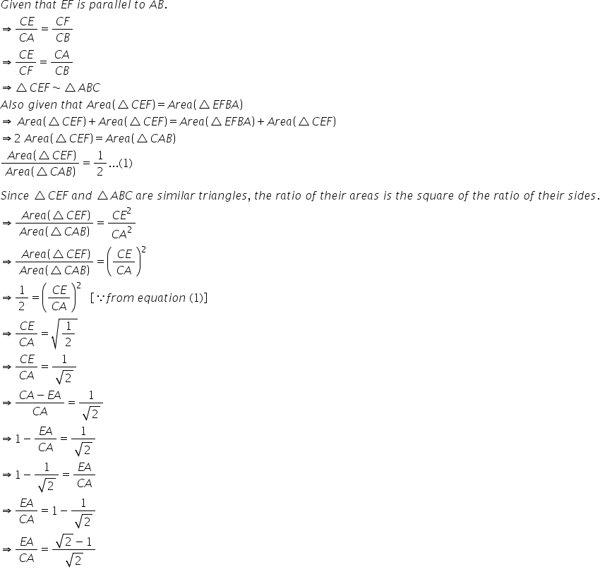 G i v e n space t h a t space E F space i s space p a r a l l e l space t o space A B. rightwards double arrow fraction numerator C E over denominator C A end fraction equals fraction numerator C F over denominator C B end fraction rightwards double arrow fraction numerator C E over denominator C F end fraction equals fraction numerator C A over denominator C B end fraction rightwards double arrow triangle C E F tilde triangle A B C A l s o space g i v e n space t h a t space A r e a open parentheses triangle C E F close parentheses equals A r e a open parentheses triangle E F B A close parentheses rightwards double arrow space A r e a open parentheses triangle C E F close parentheses plus A r e a open parentheses triangle C E F close parentheses equals A r e a open parentheses triangle E F B A close parentheses plus A r e a open parentheses triangle C E F close parentheses rightwards double arrow 2 space A r e a open parentheses triangle C E F close parentheses equals A r e a open parentheses triangle C A B close parentheses fraction numerator space A r e a open parentheses triangle C E F close parentheses over denominator A r e a open parentheses triangle C A B close parentheses end fraction equals 1 half... left parenthesis 1 right parenthesis  S i n c e space triangle C E F space a n d space triangle A B C space a r e space s i m i l a r space t r i a n g l e s comma space t h e space r a t i o space o f space t h e i r space a r e a s space i s space t h e space s q u a r e space o f space t h e space r a t i o space o f space t h e i r space s i d e s. rightwards double arrow fraction numerator space A r e a open parentheses triangle C E F close parentheses over denominator A r e a open parentheses triangle C A B close parentheses end fraction equals fraction numerator C E squared over denominator C A squared end fraction rightwards double arrow fraction numerator space A r e a open parentheses triangle C E F close parentheses over denominator A r e a open par