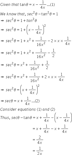 G i v e n space t h a t space tan theta equals x minus fraction numerator 1 over denominator 4 x end fraction... left parenthesis 1 right parenthesis W e space k n o w space t h a t comma space s e c squared theta minus tan squared theta equals 1 rightwards double arrow space s e c squared theta equals 1 plus t a n squared theta rightwards double arrow space s e c squared theta equals 1 plus open parentheses x minus fraction numerator 1 over denominator 4 x end fraction close parentheses squared rightwards double arrow space s e c squared theta equals 1 plus x squared plus fraction numerator 1 over denominator 16 x squared end fraction minus 2 cross times x cross times fraction numerator 1 over denominator 4 x end fraction rightwards double arrow space s e c squared theta equals 1 plus x squared plus fraction numerator 1 over denominator 16 x squared end fraction minus 1 half rightwards double arrow space s e c squared theta equals x squared plus fraction numerator 1 over denominator 16 x squared end fraction plus 1 half rightwards double arrow space s e c squared theta equals x squared plus fraction numerator 1 over denominator 16 x squared end fraction plus 2 cross times x cross times fraction numerator 1 over denominator 4 x end fraction rightwards double arrow space s e c squared theta equals open parentheses x plus fraction numerator 1 over denominator 4 x end fraction close parentheses squared rightwards double arrow s e c theta equals x plus fraction numerator 1 over denominator 4 x end fraction... left parenthesis 2 right parenthesis C o n s i d e r space e q u a t i o n s space left parenthesis 1 right parenthesis space a n d space left parenthesis 2 right parenthesis T h u s comma space s e c theta minus tan theta equals x plus fraction numerator 1 over denominator 4 x end fraction minus open parentheses x minus fraction numerator 1 over denominator 4 x end fraction close parentheses space space space space space space space space space space space space s