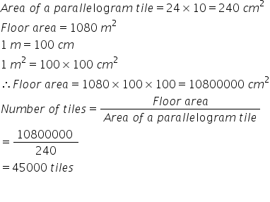 A r e a space o f space a space p a r a l l e log r a m space t i l e equals 24 cross times 10 equals 240 space c m squared F l o o r space a r e a equals 1080 space m squared 1 space m equals 100 space c m 1 space m squared equals 100 cross times 100 space c m squared therefore F l o o r space a r e a equals 1080 cross times 100 cross times 100 equals 10800000 space c m squared N u m b e r space o f space t i l e s equals fraction numerator F l o o r space a r e a over denominator A r e a space o f space a space p a r a l l e log r a m space t i l e end fraction equals fraction numerator 10800000 space over denominator 240 end fraction equals 45000 space t i l e s