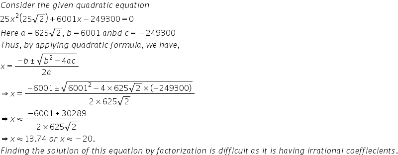 C o n s i d e r space t h e space g i v e n space q u a d r a t i c space e q u a t i o n25 x squared open parentheses 25 square root of 2 close parentheses plus 6001 x minus 249300 equals 0H e r e space a equals 625 square root of 2 comma space b equals 6001 space a n b d space c equals negative 249300T h u s comma space b y space a p p l y i n g space q u a d r a t i c space f o r m u l a comma space w e space h a v e commax equals fraction numerator negative b plus-or-minus square root of b squared minus 4 a c end root over denominator 2 a end fractionrightwards double arrow x equals fraction numerator negative 6001 plus-or-minus square root of 6001 squared minus 4 cross times 625 square root of 2 cross times open parentheses negative 249300 close parentheses end root over denominator 2 cross times 625 square root of 2 end fractionrightwards double arrow x almost equal to fraction numerator negative 6001 plus-or-minus 30289 over denominator 2 cross times 625 square root of 2 end fractionrightwards double arrow x almost equal to 13.74 space o r space x almost equal to negative 20.F i n d i n g space t h e space s o l u t i o n space o f space t h i s space e q u a t i o n space b y space f a c t o r i z a t i o n space i s space d i f f i c u l t space a s space i t space i s space h a v i n g space i r r a t i o n a l space c o e f f i e c i e n t s.